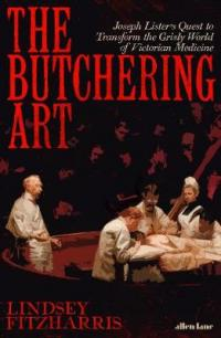 Book Cover for The Butchering Art Joseph Lister's Quest to Transform the Grisly World of Victorian Medicine by Lindsey Fitzharris