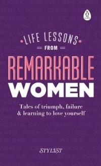 Life Lessons from Remarkable Women Tales of Triumph, Failure and Learning to Love Yourself by Stylist Magazine