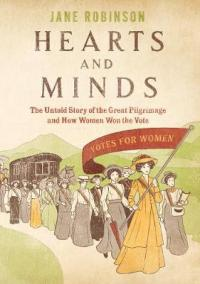 Hearts And Minds The Untold Story of the Great Pilgrimage and How Women Won the Vote by Jane Robinson, Jane Robinson