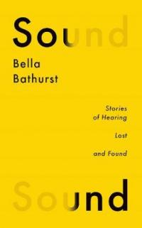 Sound Stories of Hearing Lost and Found by Bella Bathurst