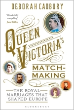 Queen Victoria's Matchmaking : The Royal Marriages that Shaped Europe by Deborah Cadbury