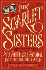 The Scarlet Sisters Sex, Suffrage, and Scandal in the Gilded Age by Myra MacPherson