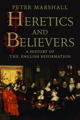 Cover for Heretics and Believers A History of the English Reformation by Peter Marshall