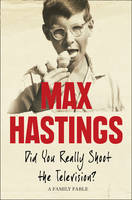 Did You Really Shoot the Television? A Family Fable by Sir Max Hastings
