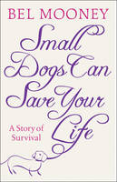 Small Dogs Can Save Your Life by Bel Mooney