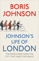 Johnson's Life of London : The People Who Made the City That Made the World by Boris Johnson