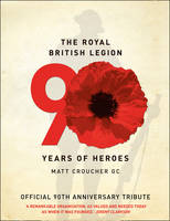 The Royal British Legion : 90 Years of Heroes by Matt Croucher, Royal British Legion