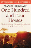 Cover for One Hundred and Four Horses A Family Forced to Run. The Horses They Had to Save. An Epic Journey to Freedom. by Mandy Retzlaff