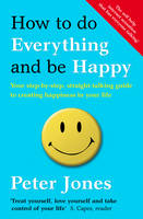 Cover for How to Do Everything and be Happy Your Step-by-step, Straight-talking Guide to Creating Happiness in Your Life by Peter Jones