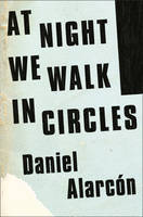 Cover for At Night We Walk in Circles by Daniel Alarcon