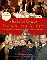 Behind the Scenes at Downton Abbey The Official Companion to All Four Series by Emma Rowley, Gareth Neame