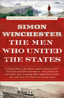 Cover for The Men Who United the States The Amazing Stories of the Explorers, Inventors and Mavericks Who Made America by Simon Winchester
