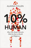 Cover for 10% Human How Your Body's Microbes Hold the Key to Health and Happiness by Alanna Collen