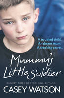 Cover for Mummy's Little Soldier A Troubled Child. An Absent Mom. A Shocking Secret. by Casey Watson