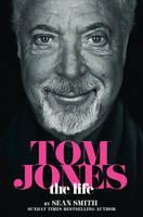 Tom Jones - The Life by Sean Smith