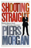 Cover for Shooting Straight Guns, Gays, God, and George Clooney by Piers Morgan