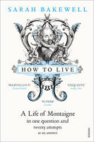 Cover for How to Live: A Life of Montaigne in One Question and Twenty Attempts at an Answer by Sarah Bakewell