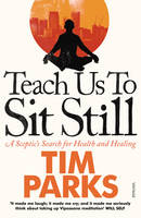 Cover for Teach Us to Sit Still A Sceptic's Search for Health and Healing by Tim Parks
