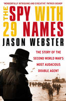 Cover for The Spy with 29 Names The Story of the Second World War's Most Audacious Double Agent by Jason Webster