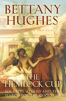 The Hemlock Cup : Socrates, Athens and the Search for the Good Life by Bettany Hughes