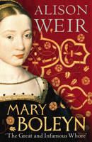 Mary Boleyn : 'The Great and Infamous Whore' by Alison Weir
