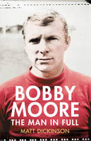 Cover for Bobby Moore The Man in Full by Matt Dickinson