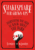 Cover for Shakespeare for Grown-ups Everything You Need to Know About the Bard by Elizabeth Foley, Beth Coates