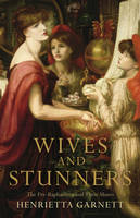 Wives and Stunners The Pre-Raphaelites and Their Muses by Henrietta Garnett