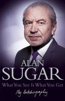 Cover for What You See Is What You Get: My Autobiography by Alan Sugar