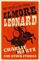 Charlie Martz and Other Stories The Unpublished Stories of Elmore Leonard