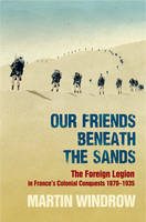Cover for Our Friends Beneath the Sands: The Foreign Legion in France's Colonial Conquests 1870-1935 by Martin Windrow