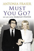 Must You Go? My Life with Harold Pinter by Antonia Fraser