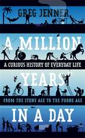 A Million Years in a Day A History of Everyday Life by Greg Jenner