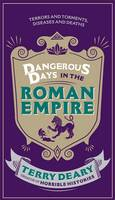 Dangerous Days in the Roman Empire Terrors and Torments, Diseases and Deaths by Terry Deary