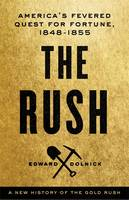 The Rush A New History of the Gold Rush - America's Fevered Quest for Fortune, 1848-1855 by Edward Dolnick