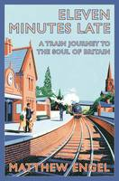 Cover for Eleven Minutes Late: A Train Journey to the Soul of Britain by Matthew Engel