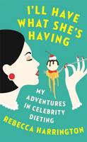 Cover for I'll Have What She's Having My Adventures in Celebrity Dieting by Rebecca Harrington