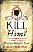Cover for Did She Kill Him? A Victorian Tale of Deception, Adultery and Arsenic by Kate Colquhoun
