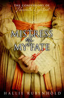 Cover for Mistress of My Fate : The Confessions of Henrietta Lightfoot by Hallie Rubenhold