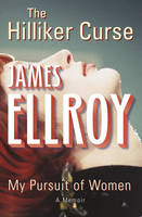 Cover for The Hilliker Curse: My Pursuit of Women by James Ellroy