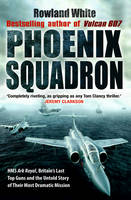 Cover for Phoenix Squadron HMS Ark Royal , Britain's Last Topguns and the Untold Story of Their Most Dramatic Mission by Rowland White