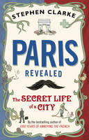 Paris Revealed : The Secret Life of a City