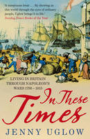 Cover for In These Times Living in Britain Through Napoleon's Wars, 1793-1815 by Jenny Uglow