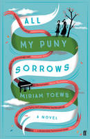 Cover for All My Puny Sorrows by Miriam Toews