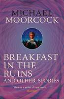 Breakfast in the Ruins and Other Stories The Best Short Fiction of Michael Moorcock