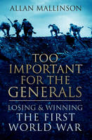 Book Cover for Too Important for the Generals Losing and Winning the First World War by Allan Mallinson