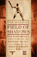 Field of Shadows The English Cricket Tour of Nazi Germany 1937 by Dan Waddell