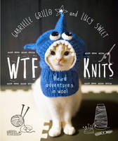 WTF Knits by Gabrielle Grillo, Lucy Sweet