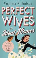 Perfect Wives in Ideal Homes The Story of Women in the 1950s by Virginia Nicholson