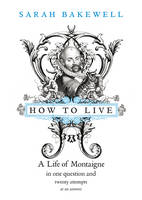Cover for How to Live : A Life of Montaigne in One Question and Twenty Attempts at an Answer by Sarah Bakewell